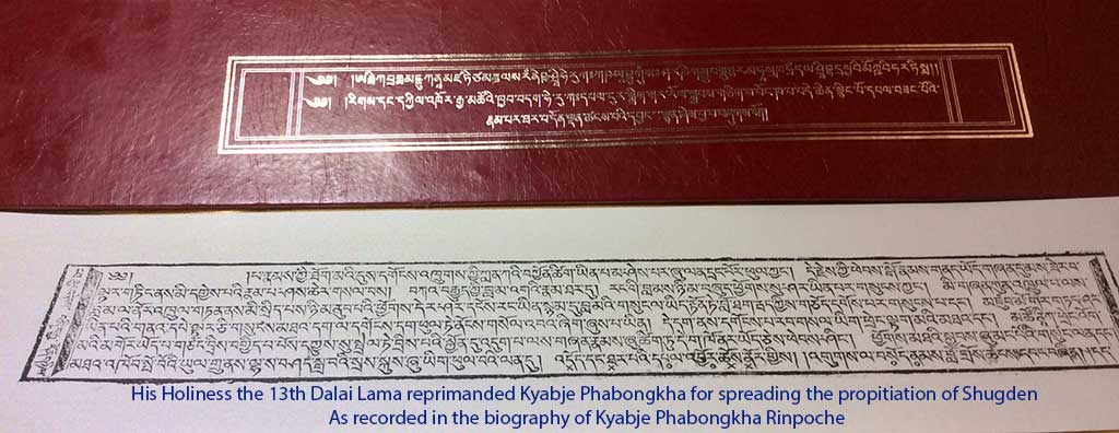 His Holiness the 13th Dalai Lama reprimanded Kyabje Phabongkha for spreading the propitiation of Shugden. As recorded in the biography of Kyabje Phabongkha Rinpoche